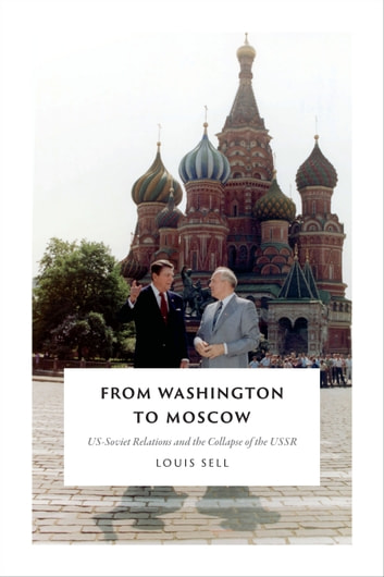 From Washington to Moscow - US-Soviet Relations and the Collapse of the USSR ebook by Louis Sell