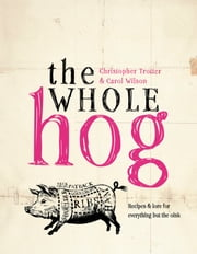 The Whole Hog - recipes and lore for everything but the oink ebook by Carol Wilson,Christopher Trotter