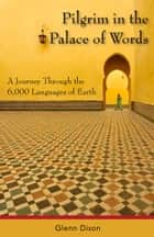 Pilgrim in the Palace of Words - A Journey Through the 6,000 Languages of Earth ebook by Glenn Dixon
