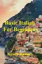 Basic Italian For Beginners. ebook by Kerry Butters