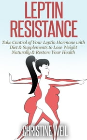 Leptin Resistance: Take Control of Your Leptin Hormone with Diet & Supplements to Lose Weight Naturally & Restore Your Health - Natural Health & Natural Cures Series ebook by Christine Weil