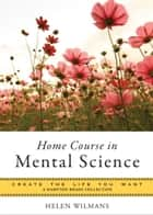 Home Course in Mental Science - Create the Life You Want, A Hampton Roads Collection ebook by Wilmans, Helen, Parker,...