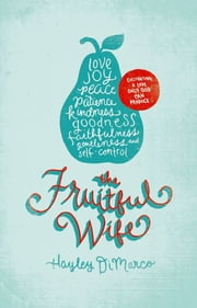 The Fruitful Wife: Cultivating a Love Only God Can Produce - Cultivating a Love Only God Can Produce ebook by Hayley DiMarco