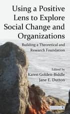 Using a Positive Lens to Explore Social Change and Organizations - Building a Theoretical and Research Foundation ebook by Karen Golden-Biddle, Jane E. Dutton