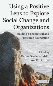 Using a Positive Lens to Explore Social Change and Organizations - Building a Theoretical and Research Foundation ebook by Karen Golden-Biddle,Jane E. Dutton