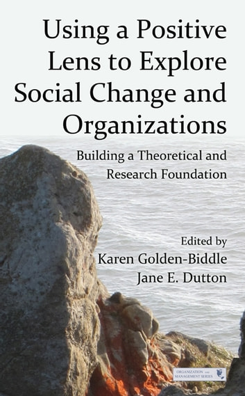 Using a Positive Lens to Explore Social Change and Organizations - Building a Theoretical and Research Foundation ebook by