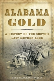 Alabama Gold - A History of the South's Last Mother Lode ebook by Peggy Jackson Walls