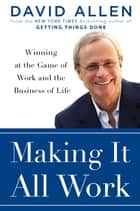 Making It All Work - Winning at the Game of Work and the Business of Life ebook by David Allen