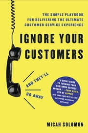 Ignore Your Customers (and They'll Go Away) - The Simple Playbook for Delivering the Ultimate Customer Service Experience ebook by Micah Solomon