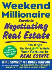 Weekend Millionaire Secrets to Negotiating Real Estate: How to Get the Best Deals to Build Your Fortune in Real Estate ebook by Summey , Mike