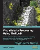 Visual Media Processing Using MATLAB Beginner's Guide ebook by George Siogkas