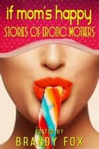 If Mom's Happy: Stories of Erotic Mothers ebook by Brandy Fox, Luda Jones, Pooja Pande,...
