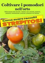 Coltivare i pomodori nell'orto. Come avere raccolti strepitosi - Dalla semina alla raccolta. Varietà, cure colturali, malattie, parassiti, concimazione, potatura ebook by Kobo.Web.Store.Products.Fields.ContributorFieldViewModel