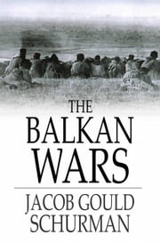 The Balkan Wars - 1912-1913, Third Edition ebook by Jacob Gould Schurman