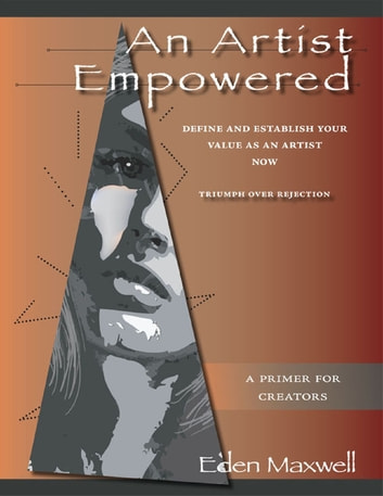 An Artist Empowered: Define and Establish Your Value as an Artist—Now ebook by Eden Maxwell