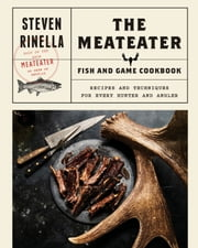 The MeatEater Fish and Game Cookbook - Recipes and Techniques for Every Hunter and Angler ebook by Steven Rinella