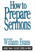 How to Prepare Sermons ebook by William Evans