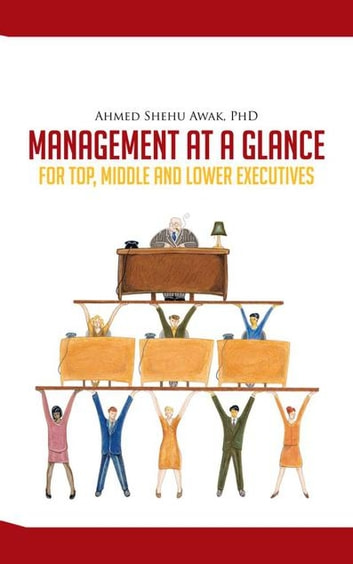 Management at a Glance - For Top, Middle and Lower Executives ebook by Ahmed Shehu Awak