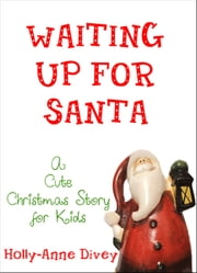 Waiting Up for Santa: A Cute Christmas Story for Kids ebook by Holly-Anne Divey