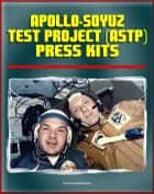 Apollo-Soyuz Test Project (ASTP) American and Soviet Press Kits - Detailed Information on the First Joint U.S. and Russian Spaceflight, Docking Module, Experiments, Soyuz Capsule ebook by Progressive Management