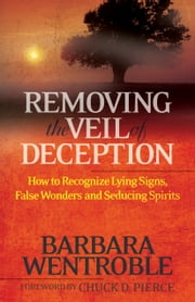 Removing the Veil of Deception - How to Recognize Lying Signs, False Wonders, and Seducing Spirits ebook by Barbara Wentroble,Chuck Pierce