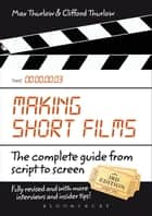 Making Short Films, Third Edition - The Complete Guide from Script to Screen ebook by Clifford Thurlow, Max Thurlow