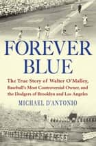 Forever Blue - The True Story of Walter O'Malley, Baseball's Most Controversial Owner, and the Dodgers of Brooklyn and Los Angeles ebook by Michael D'Antonio