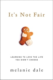 It's Not Fair - Learning to Love the Life You Didn't Choose ebook by Melanie Dale