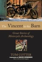 The Vincent in the Barn: Great Stories of Motorcycle Archaeology - Great Stories of Motorcycle Archaeology ebook by Tom Cotter, David Edwards