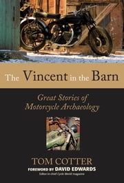 The Vincent in the Barn: Great Stories of Motorcycle Archaeology - Great Stories of Motorcycle Archaeology ebook by Tom Cotter,David Edwards