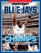 When We Were Champs - The Toronto Blue Jays Remember Their 1993 World Series Title ebook by Sportsnet
