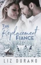 The Replacement Fiancé - A Friends to Lovers Holiday Romance E-bok by Liz Durano
