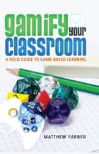Gamify Your Classroom - A Field Guide to Game-Based Learning ebook by Matthew Farber