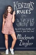 Kenzie's Rules for Life: How to be Happy, Healthy, and Dance to Your OwnBeat ebook by Mackenzie Ziegler