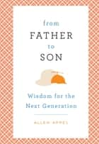 From Father to Son - Wisdom for the Next Generation ebook by Allen Appel, Sherry Conway Appel