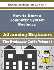 How to Start a Computer System Business (Beginners Guide) ebook by Sherron Hull,Sam Enrico