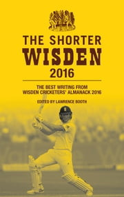 The Shorter Wisden 2016 - The Best Writing from Wisden Cricketers' Almanack 2016 ebook by Lawrence Booth