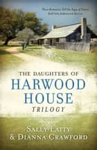 The Daughters of Harwood House Trilogy - Three Romances Tell the Saga of Sisters Sold into Indentured Service ebook by Dianna Crawford, Sally Laity