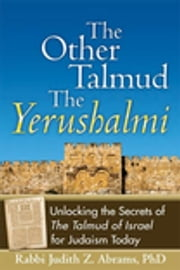 The Other Talmud—The Yerushalmi - Unlocking the Secrets of The Talmud of Israel for Judaism Today ebook by Rabbi Judith Z. Abrams, PhD