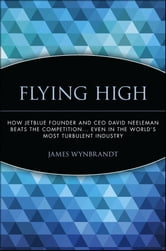 Flying High - How JetBlue Founder and CEO David Neeleman Beats the Competition... Even in the World's Most Turbulent Industry ebook by James Wynbrandt