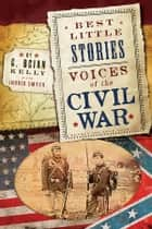 Best Little Stories: Voices of the Civil War - Nearly 100 True Stories ebook by C. Brian Kelly, Ingrid Smyer