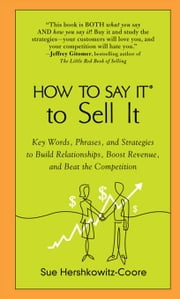 How to Say It to Sell It - Key Words, Phrases, and Strategies to Build Relationships, Boost Revenue, andBea t the Competition ebook by Sue Hershkowitz-Coore