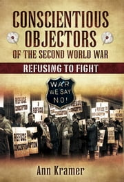 Conscientious Objectors of the Second World War - Refusing to Fight ebook by Ann Kramer