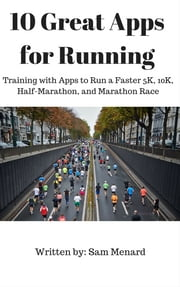 10 Great Apps for Running - Training with Apps to Run a Faster 5K, 10K, Half-Marathon, and Marathon Race ebook by Sam Menard