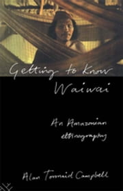 Getting to Know Waiwai - An Amazonian Ethnography ebook by Alan Campbell