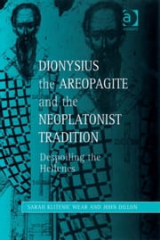 Dionysius the Areopagite and the Neoplatonist Tradition - Despoiling the Hellenes ebook by Ms Sarah Klitenic Wear,Professor John Dillon,Dr Lewis Ayres,Professor Patricia Cox Miller,Dr Mark Edwards,Professor Christoph Riedweg