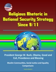 Religious Rhetoric in National Security Strategy Since 9/11: President George W. Bush, Obama, Good and Evil, Providence and Blessing, Muslim Communities, Social Justice and Equality, Comparisons ebook by Progressive Management