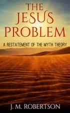 The Jesus Problem: A restatement of the myth theory ebook by J. M. Robertson