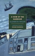 A View of the Harbour ebook by Elizabeth Taylor,Roxana Robinson