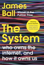 The System - Who Owns the Internet, and How It Owns Us ebook by James Ball